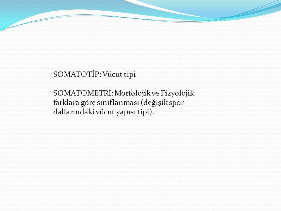 SOMATOTİP: Vücut tipi SOMATOMETRİ: Morfolojik ve Fizyolojik farklara göre sınıflanması (değişik spor dallarındaki vücut yapısı tipi).