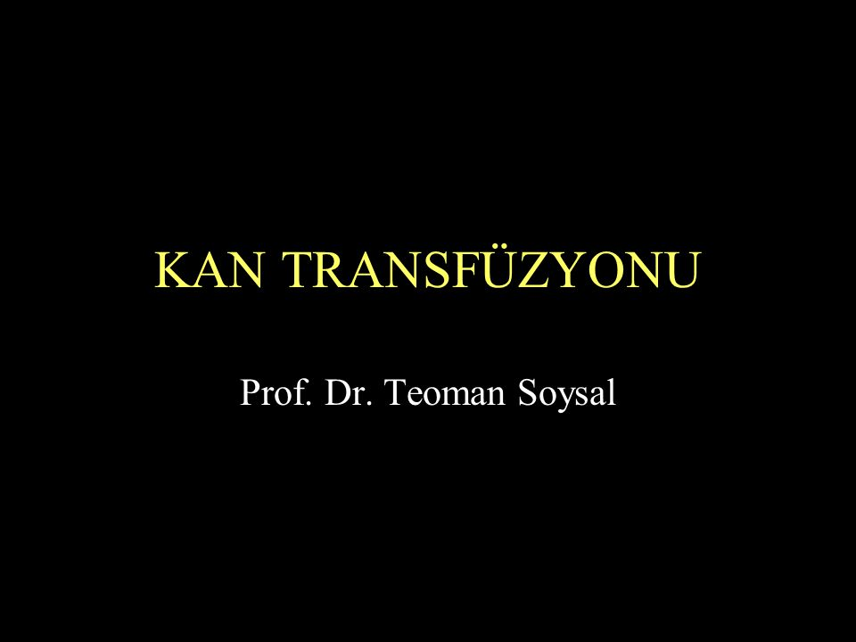 KAN TRANSFÜZYONU Prof. Dr. Teoman Soysal