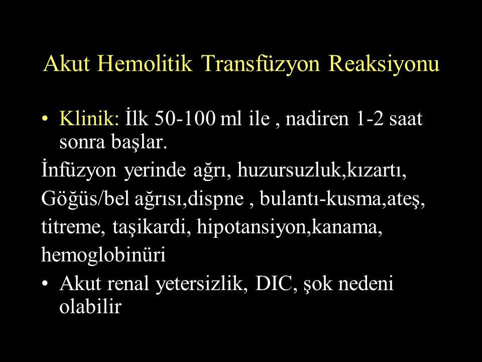 Akut Hemolitik Transfüzyon Reaksiyonu Klinik: İlk 50-100 ml ile, nadiren 1-2 saat sonra başlar. İnfüzyon yerinde ağrı, huzursuzluk,kızartı, Göğüs/bel