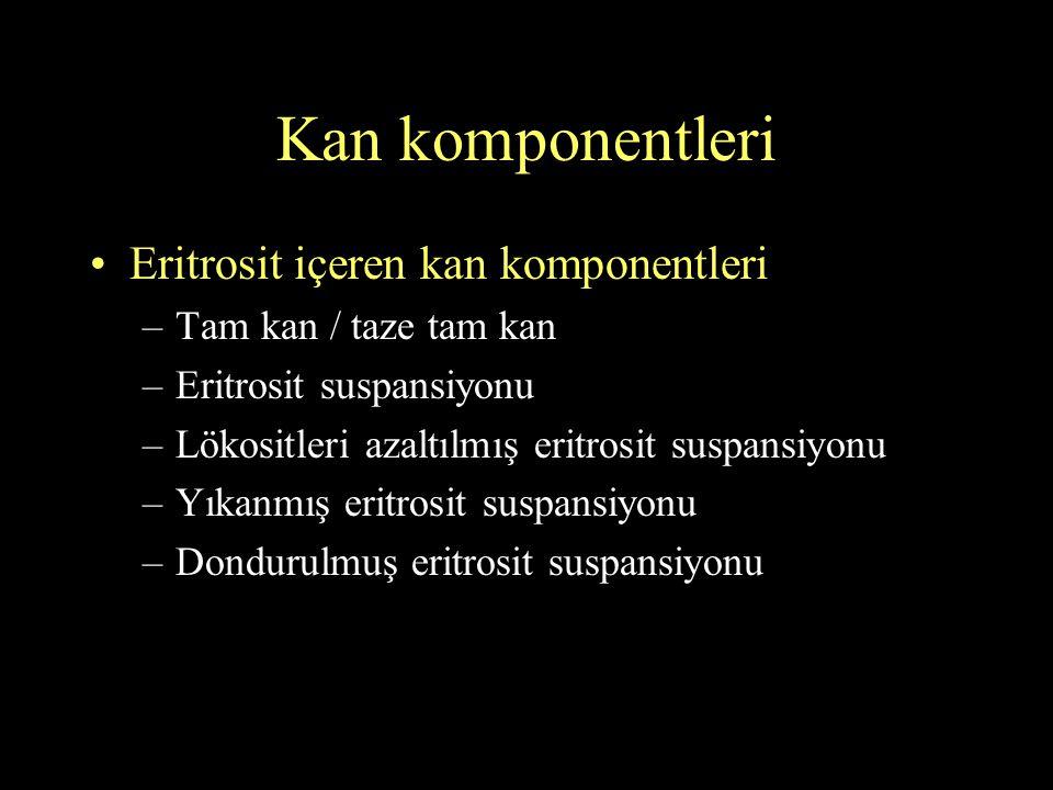 Kan komponentleri Eritrosit içeren kan komponentleri –Tam kan / taze tam kan –Eritrosit suspansiyonu –Lökositleri azaltılmış eritrosit suspansiyonu –Y