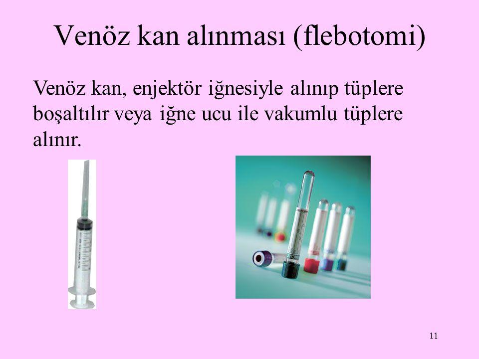 11 Venöz kan alınması (flebotomi) Venöz kan, enjektör iğnesiyle alınıp tüplere boşaltılır veya iğne ucu ile vakumlu tüplere alınır.