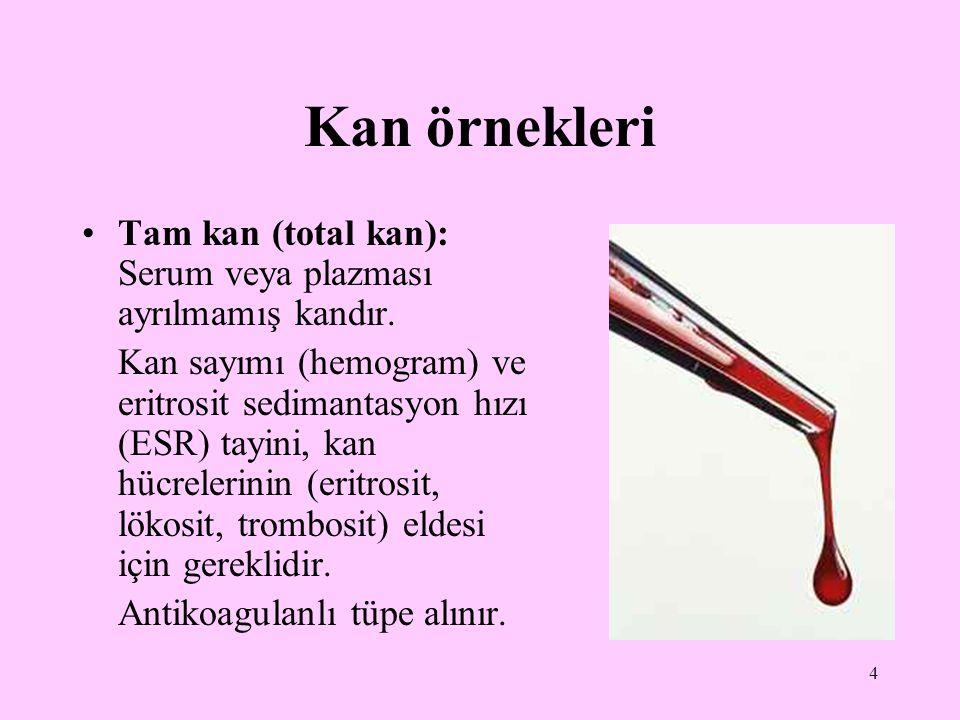 4 Kan örnekleri Tam kan (total kan): Serum veya plazması ayrılmamış kandır. Kan sayımı (hemogram) ve eritrosit sedimantasyon hızı (ESR) tayini, kan hü