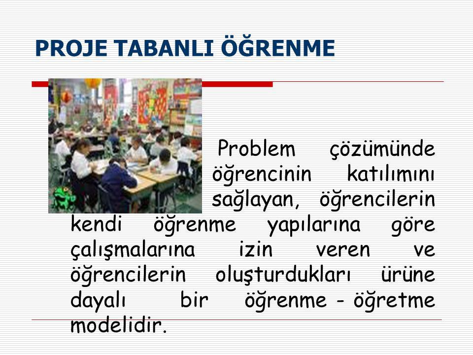 PROJE TABANLI ÖĞRENME Problem çözümünde öğrencinin katılımını sağlayan, öğrencilerin kendi öğrenme yapılarına göre çalışmalarına izin veren ve öğrenci