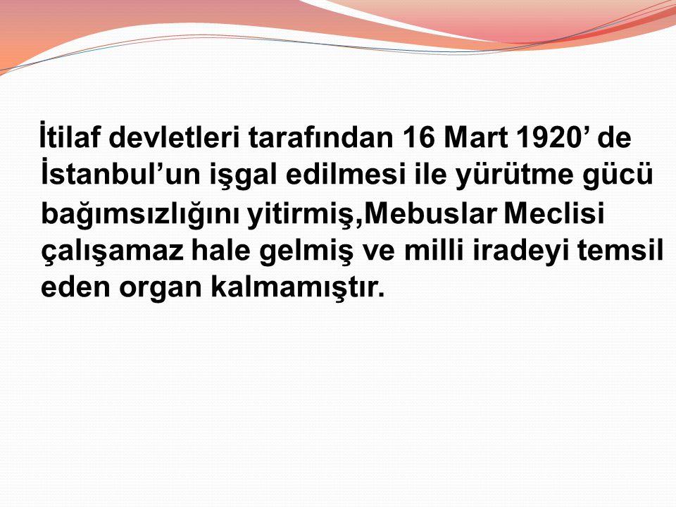 İtilaf devletleri tarafından 16 Mart 1920' de İstanbul'un işgal edilmesi ile yürütme gücü bağımsızlığını yitirmiş, Mebuslar Meclisi çalışamaz hale gel