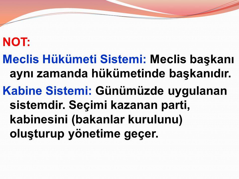 NOT: Meclis Hükümeti Sistemi: Meclis başkanı aynı zamanda hükümetinde başkanıdır. Kabine Sistemi: Günümüzde uygulanan sistemdir. Seçimi kazanan parti,