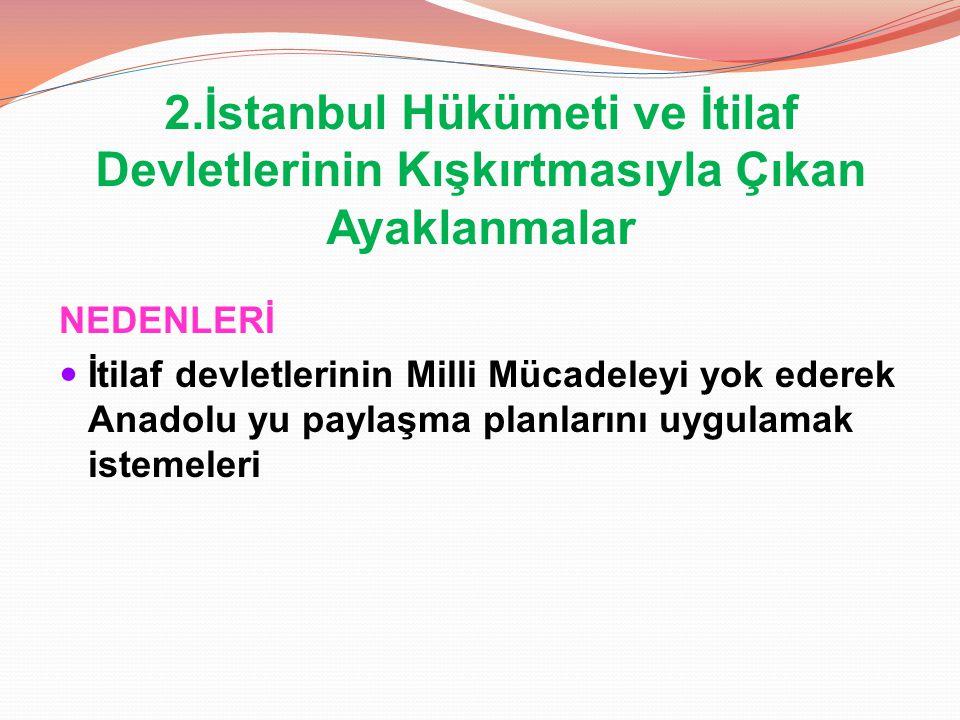 2.İstanbul Hükümeti ve İtilaf Devletlerinin Kışkırtmasıyla Çıkan Ayaklanmalar NEDENLERİ İtilaf devletlerinin Milli Mücadeleyi yok ederek Anadolu yu pa