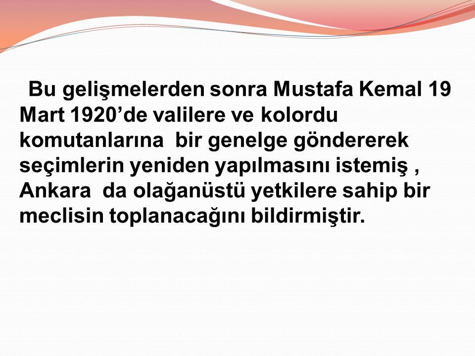 Bu gelişmelerden sonra Mustafa Kemal 19 Mart 1920'de valilere ve kolordu komutanlarına bir genelge göndererek seçimlerin yeniden yapılmasını istemiş,