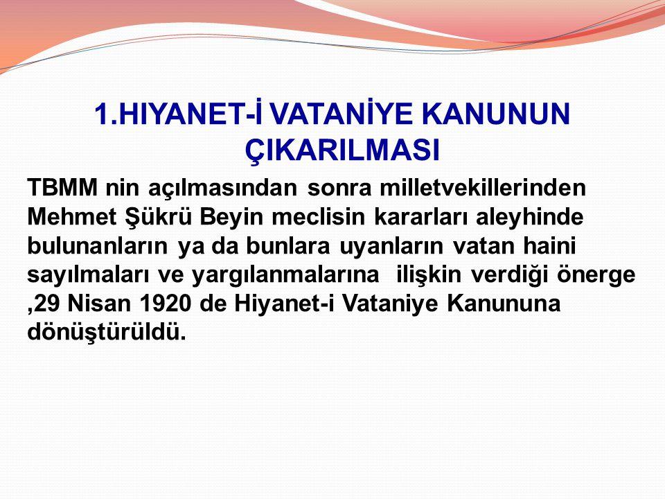 1.HIYANET-İ VATANİYE KANUNUN ÇIKARILMASI TBMM nin açılmasından sonra milletvekillerinden Mehmet Şükrü Beyin meclisin kararları aleyhinde bulunanların