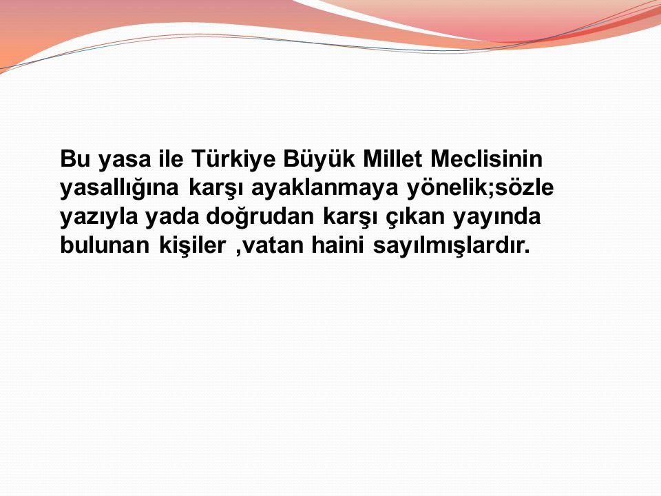 Bu yasa ile Türkiye Büyük Millet Meclisinin yasallığına karşı ayaklanmaya yönelik;sözle yazıyla yada doğrudan karşı çıkan yayında bulunan kişiler,vata