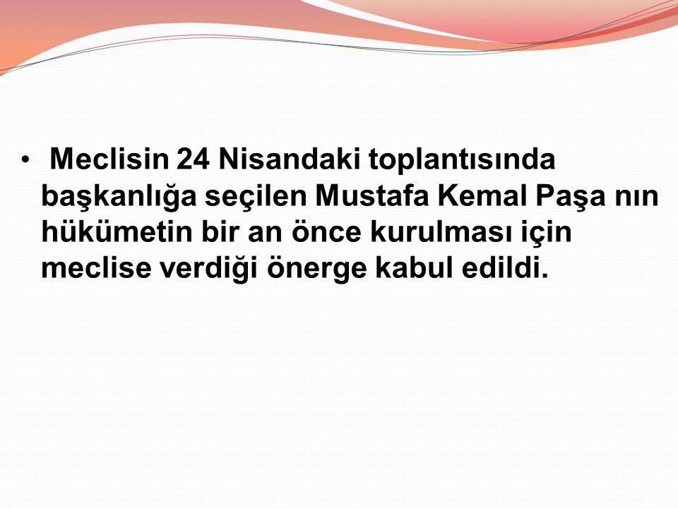 Meclisin 24 Nisandaki toplantısında başkanlığa seçilen Mustafa Kemal Paşa nın hükümetin bir an önce kurulması için meclise verdiği önerge kabul edildi