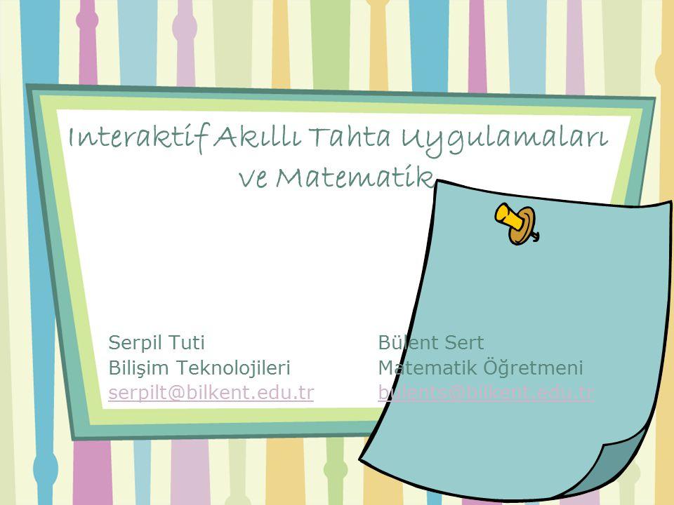 Interaktif Akıllı Tahta Uygulamaları ve Matematik Serpil Tuti Bülent Sert Bilişim TeknolojileriMatematik Öğretmeni serpilt@bilkent.edu.trbulents@bilkent.edu.tr