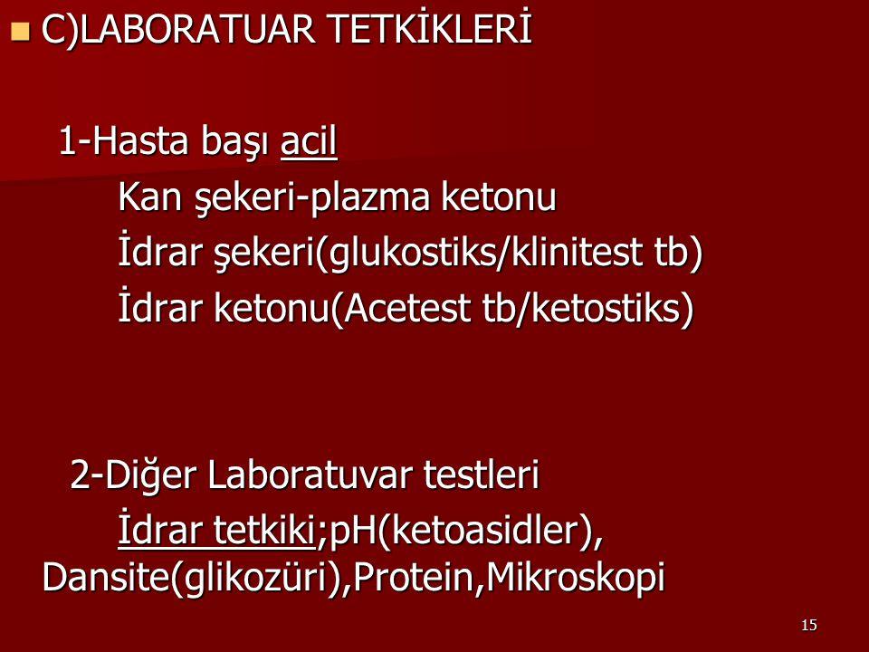 15 C)LABORATUAR TETKİKLERİ C)LABORATUAR TETKİKLERİ 1-Hasta başı acil 1-Hasta başı acil Kan şekeri-plazma ketonu Kan şekeri-plazma ketonu İdrar şekeri(glukostiks/klinitest tb) İdrar şekeri(glukostiks/klinitest tb) İdrar ketonu(Acetest tb/ketostiks) İdrar ketonu(Acetest tb/ketostiks) 2-Diğer Laboratuvar testleri 2-Diğer Laboratuvar testleri İdrar tetkiki;pH(ketoasidler), Dansite(glikozüri),Protein,Mikroskopi İdrar tetkiki;pH(ketoasidler), Dansite(glikozüri),Protein,Mikroskopi
