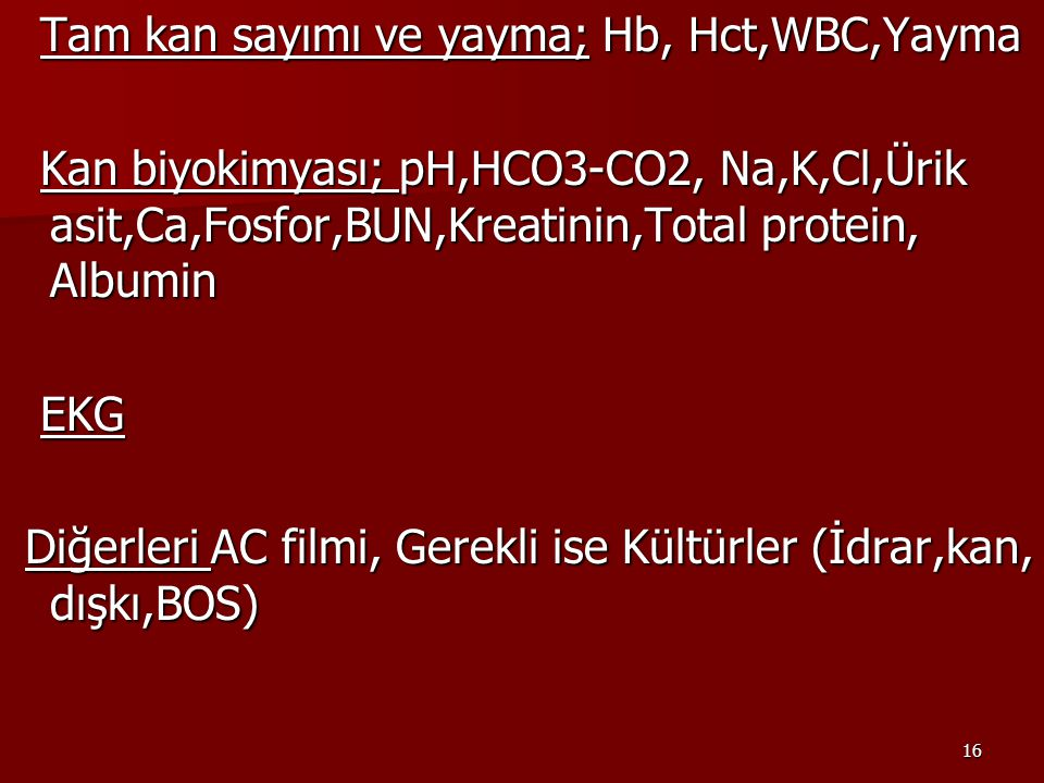 16 Tam kan sayımı ve yayma; Hb, Hct,WBC,Yayma Tam kan sayımı ve yayma; Hb, Hct,WBC,Yayma Kan biyokimyası; pH,HCO3-CO2, Na,K,Cl,Ürik asit,Ca,Fosfor,BUN,Kreatinin,Total protein, Albumin Kan biyokimyası; pH,HCO3-CO2, Na,K,Cl,Ürik asit,Ca,Fosfor,BUN,Kreatinin,Total protein, Albumin EKG EKG Diğerleri AC filmi, Gerekli ise Kültürler (İdrar,kan, dışkı,BOS) Diğerleri AC filmi, Gerekli ise Kültürler (İdrar,kan, dışkı,BOS)