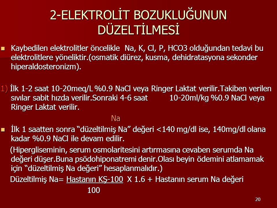 20 2-ELEKTROLİT BOZUKLUĞUNUN DÜZELTİLMESİ Kaybedilen elektrolitler öncelikle Na, K, Cl, P, HCO3 olduğundan tedavi bu elektrolitlere yöneliktir.(osmatik diürez, kusma, dehidratasyona sekonder hiperaldosteronizm).
