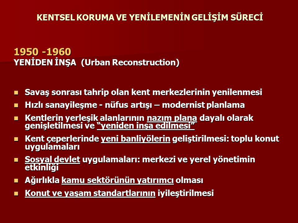 KENTSEL KORUMA VE YENİLEMENİN GELİŞİM SÜRECİ 1950 -1960 YENİDEN İNŞA (Urban Reconstruction) Savaş sonrası tahrip olan kent merkezlerinin yenilenmesi S