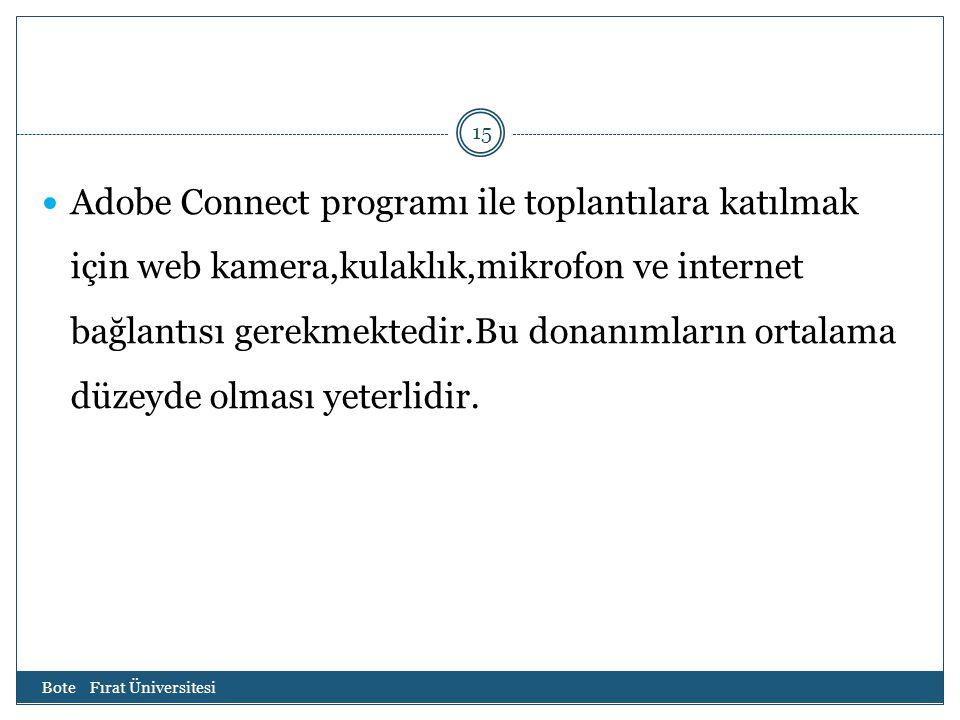 Bote Fırat Üniversitesi 15 Adobe Connect programı ile toplantılara katılmak için web kamera,kulaklık,mikrofon ve internet bağlantısı gerekmektedir.Bu donanımların ortalama düzeyde olması yeterlidir.