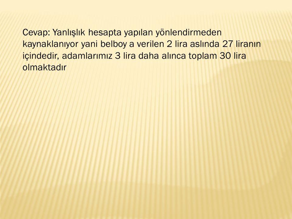 Cevap: Yanlışlık hesapta yapılan yönlendirmeden kaynaklanıyor yani belboy a verilen 2 lira aslında 27 liranın içindedir, adamlarımız 3 lira daha alınc