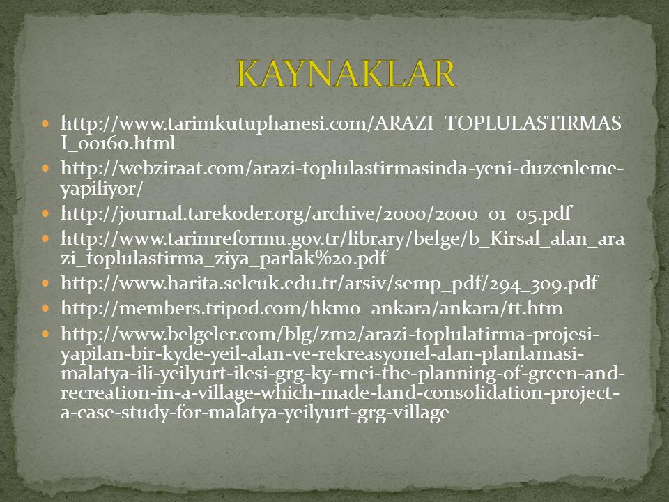 http://www.tarimkutuphanesi.com/ARAZI_TOPLULASTIRMAS I_00160.html http://webziraat.com/arazi-toplulastirmasinda-yeni-duzenleme- yapiliyor/ http://journal.tarekoder.org/archive/2000/2000_01_05.pdf http://www.tarimreformu.gov.tr/library/belge/b_Kirsal_alan_ara zi_toplulastirma_ziya_parlak%20.pdf http://www.harita.selcuk.edu.tr/arsiv/semp_pdf/294_309.pdf http://members.tripod.com/hkmo_ankara/ankara/tt.htm http://www.belgeler.com/blg/zm2/arazi-toplulatirma-projesi- yapilan-bir-kyde-yeil-alan-ve-rekreasyonel-alan-planlamasi- malatya-ili-yeilyurt-ilesi-grg-ky-rnei-the-planning-of-green-and- recreation-in-a-village-which-made-land-consolidation-project- a-case-study-for-malatya-yeilyurt-grg-village