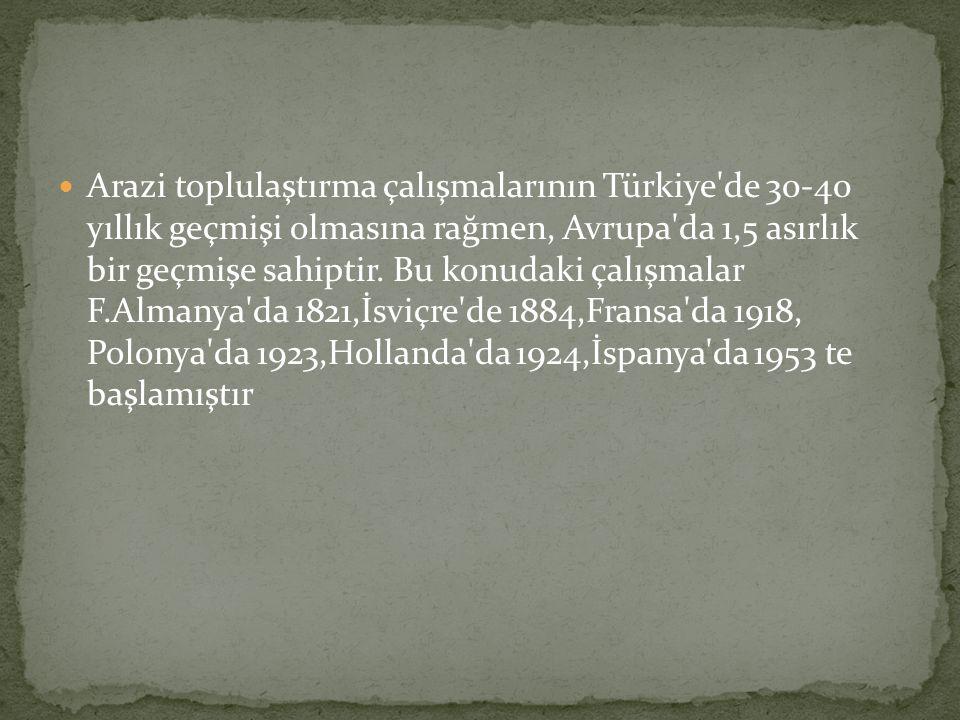 Arazi toplulaştırma çalışmalarının Türkiye de 30-40 yıllık geçmişi olmasına rağmen, Avrupa da 1,5 asırlık bir geçmişe sahiptir.