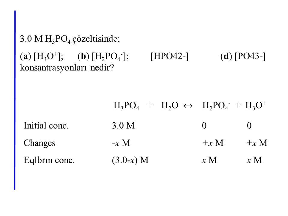 3.0 M H 3 PO 4 çözeltisinde; (a) [H 3 O + ]; (b) [H 2 PO 4 - ]; [HPO42-] (d) [PO43-] konsantrasyonları nedir? H 3 PO 4 + H 2 O ↔ H 2 PO 4 - + H 3 O +