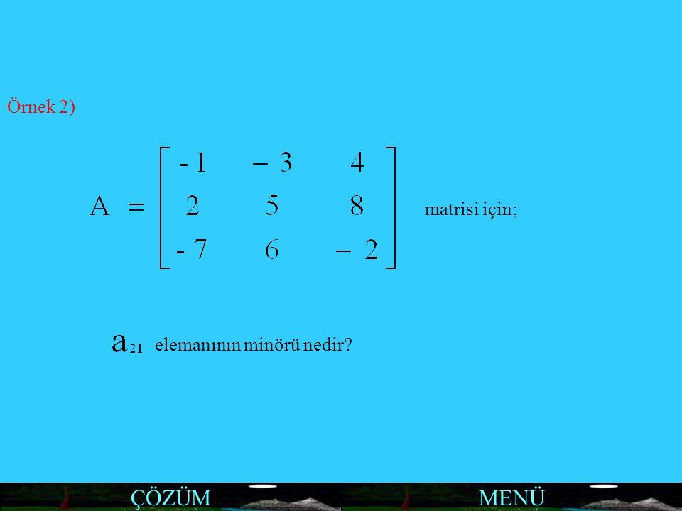 MENÜ Örnek 2) matrisi için; elemanının minörü nedir? ÇÖZÜM
