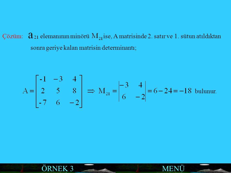 MENÜ Çözüm: elemanının minörü ise, A matrisinde 2. satır ve 1. sütun atıldıktan sonra geriye kalan matrisin determinantı; bulunur. ÖRNEK 3