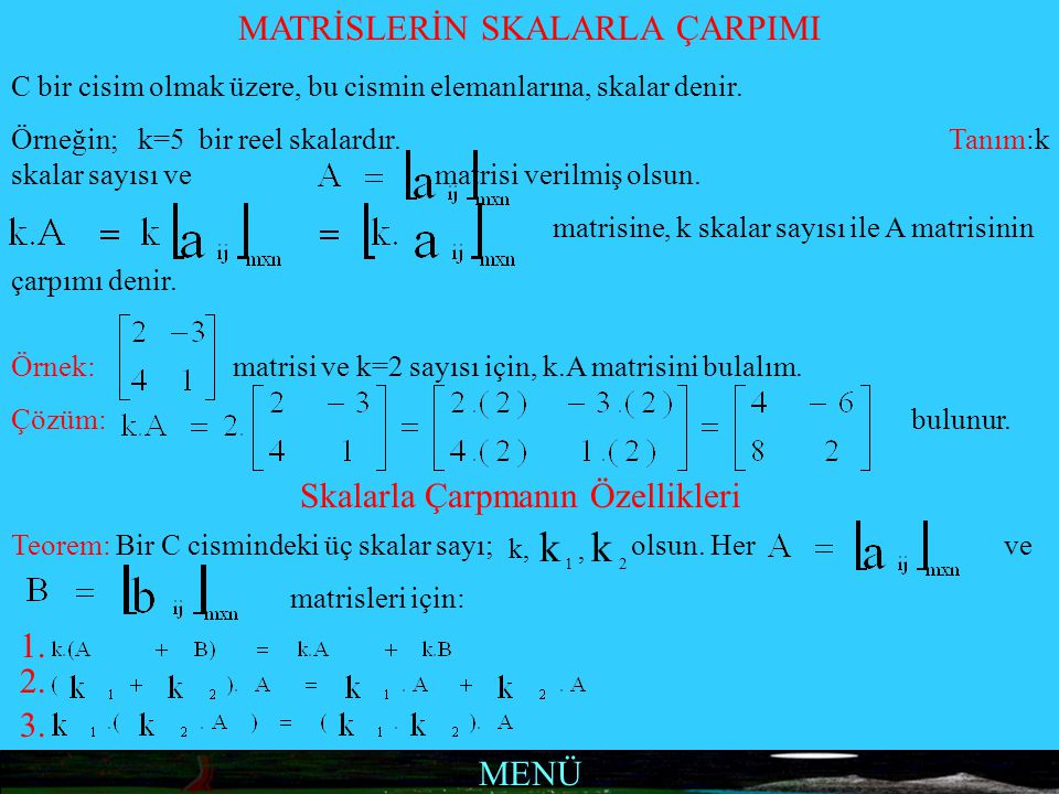 MENÜ MATRİSLERİN SKALARLA ÇARPIMI C bir cisim olmak üzere, bu cismin elemanlarına, skalar denir. Örneğin; k=5 bir reel skalardır. Tanım:k skalar sayıs
