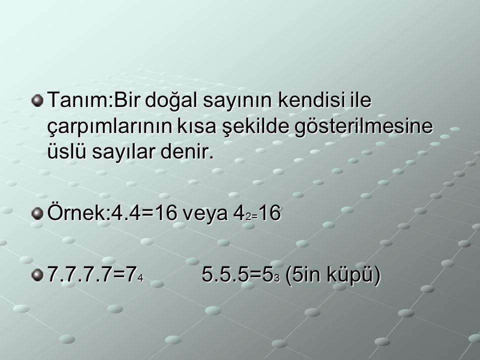 Tanım:Bir doğal sayının kendisi ile çarpımlarının kısa şekilde gösterilmesine üslü sayılar denir. Örnek:4.4=16 veya 4 2= 16 7.7.7.7=7 4 5.5.5=5 3 (5in