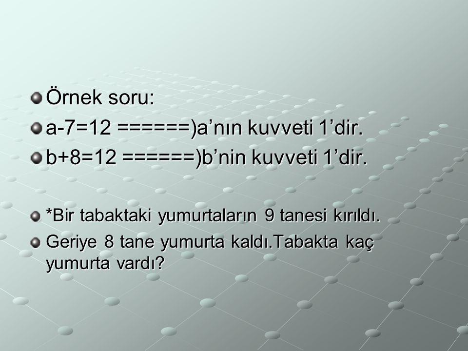 Örnek soru: a-7=12 ======)a'nın kuvveti 1'dir. b+8=12 ======)b'nin kuvveti 1'dir. *Bir tabaktaki yumurtaların 9 tanesi kırıldı. Geriye 8 tane yumurta