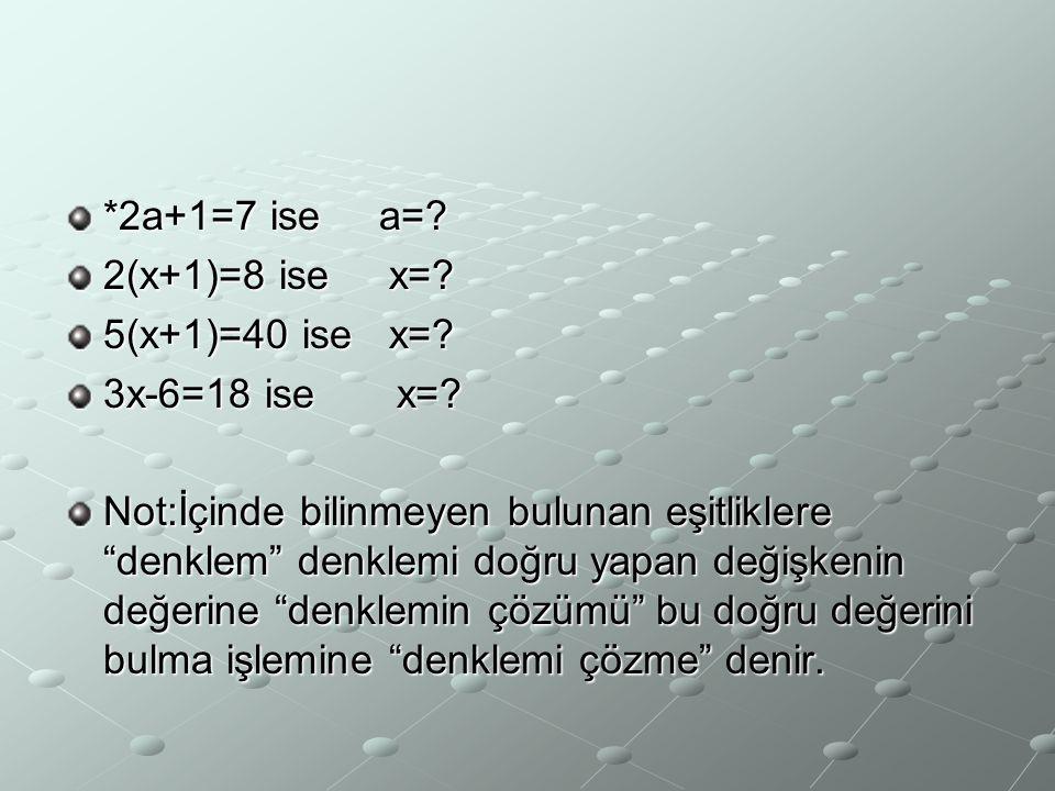 """*2a+1=7 ise a=? 2(x+1)=8 ise x=? 5(x+1)=40 ise x=? 3x-6=18 ise x=? Not:İçinde bilinmeyen bulunan eşitliklere """"denklem"""" denklemi doğru yapan değişkenin"""