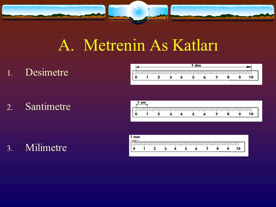 A.Metrenin As Katları 1. Desimetre 2. Santimetre 3. Milimetre