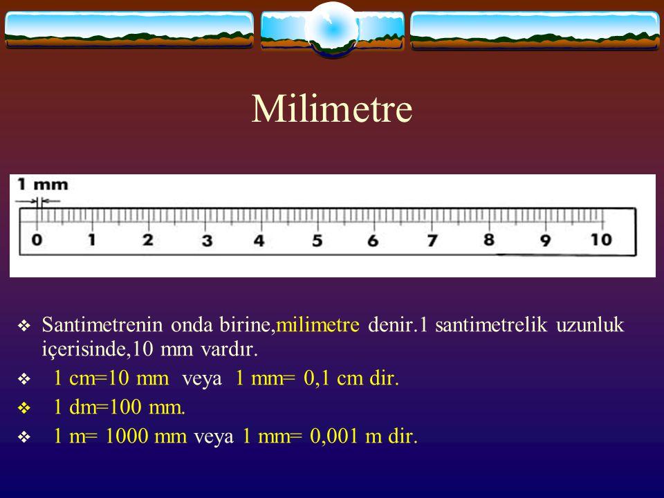 Milimetre  Santimetrenin onda birine,milimetre denir.1 santimetrelik uzunluk içerisinde,10 mm vardır.