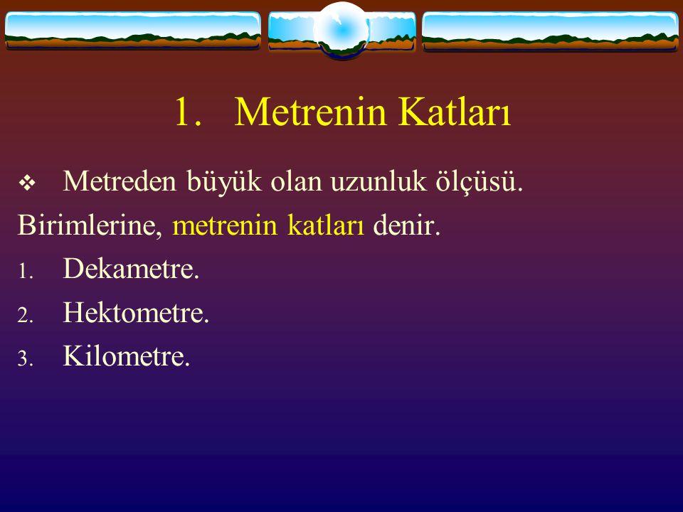 1.Metrenin Katları  Metreden büyük olan uzunluk ölçüsü.