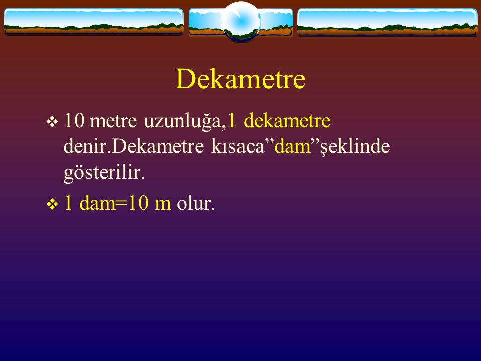 Dekametre  10 metre uzunluğa,1 dekametre denir.Dekametre kısaca dam şeklinde gösterilir.