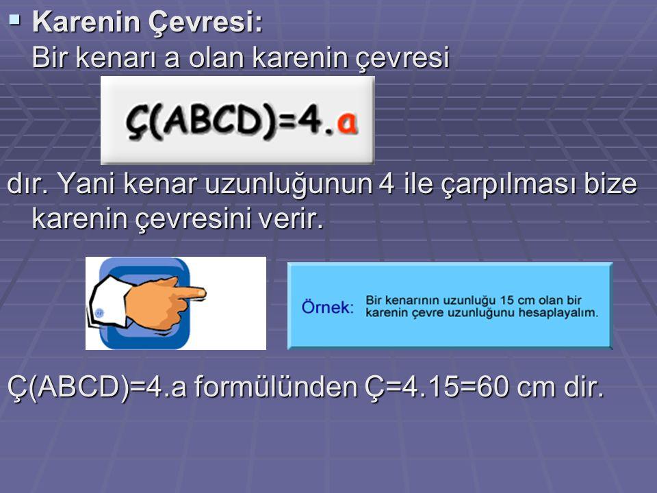  Karenin Çevresi: Bir kenarı a olan karenin çevresi dır. Yani kenar uzunluğunun 4 ile çarpılması bize karenin çevresini verir. Ç(ABCD)=4.a formülünde