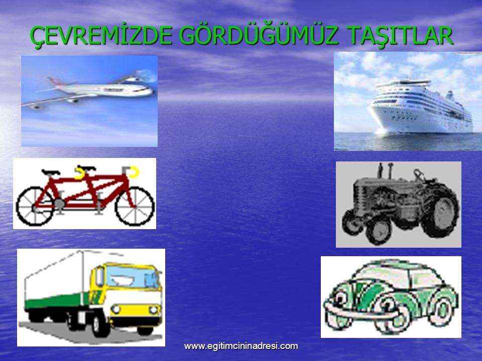 ÇEVREMİZDE GÖRDÜĞÜMÜZ TAŞITLAR www.egitimcininadresi.com