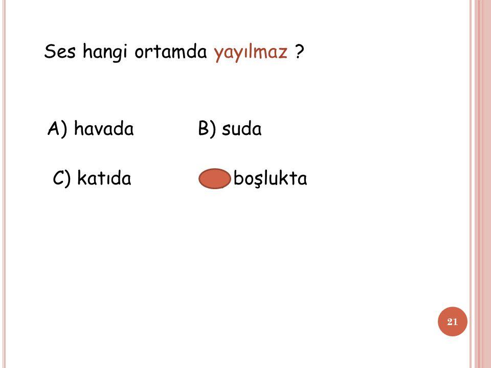 Ses hangi ortamda yayılmaz ? A) havada B) suda C) katıda D) boşlukta 21
