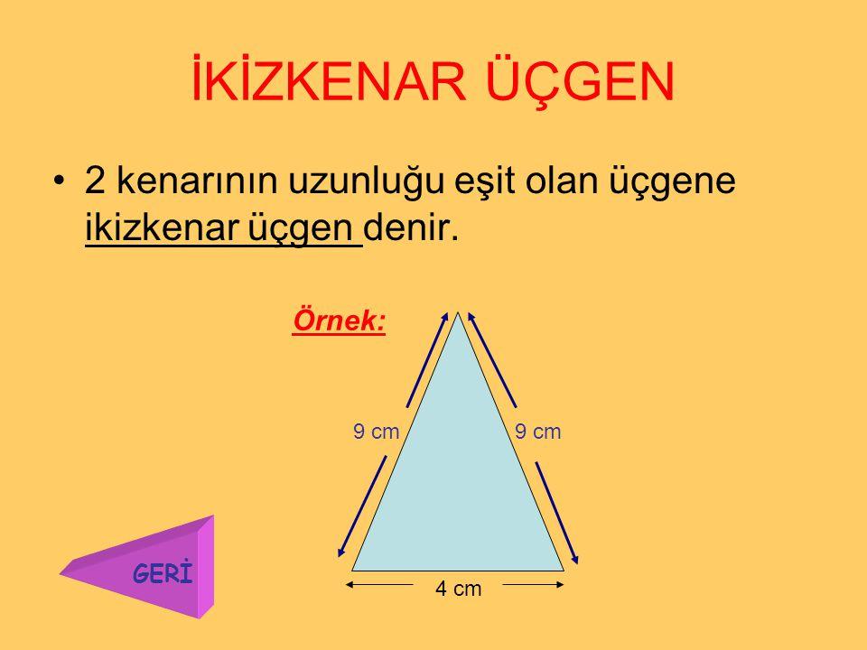 EŞKENAR ÜÇGEN 3 kenarının uzunluğu birbirine eşit olan üçgene eşkenar üçgen denir. 5 cm Örnek: GERİ