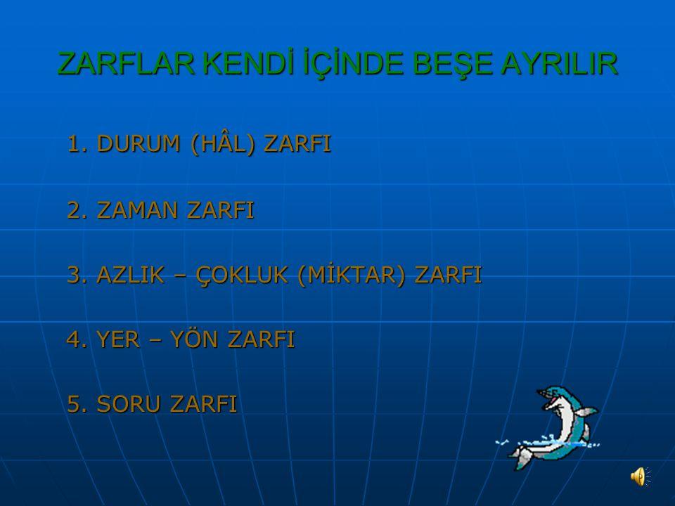 ZARFLAR KENDİ İÇİNDE BEŞE AYRILIR 1.DURUM (HÂL) ZARFI 2.