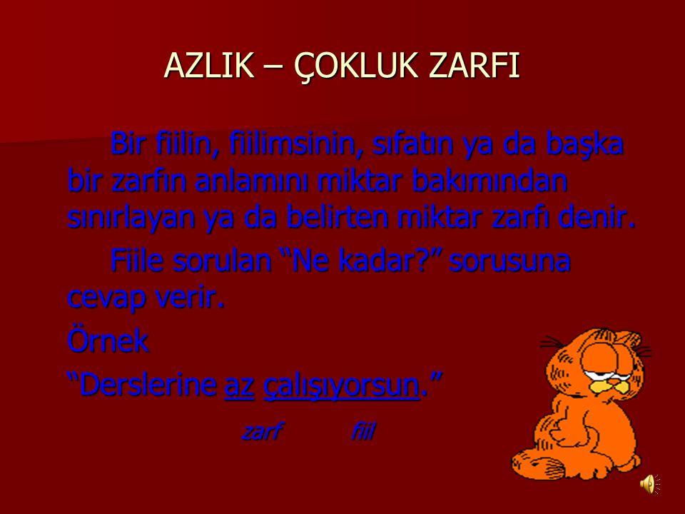 AZLIK – ÇOKLUK ZARFI Bir fiilin, fiilimsinin, sıfatın ya da başka bir zarfın anlamını miktar bakımından sınırlayan ya da belirten miktar zarfı denir.