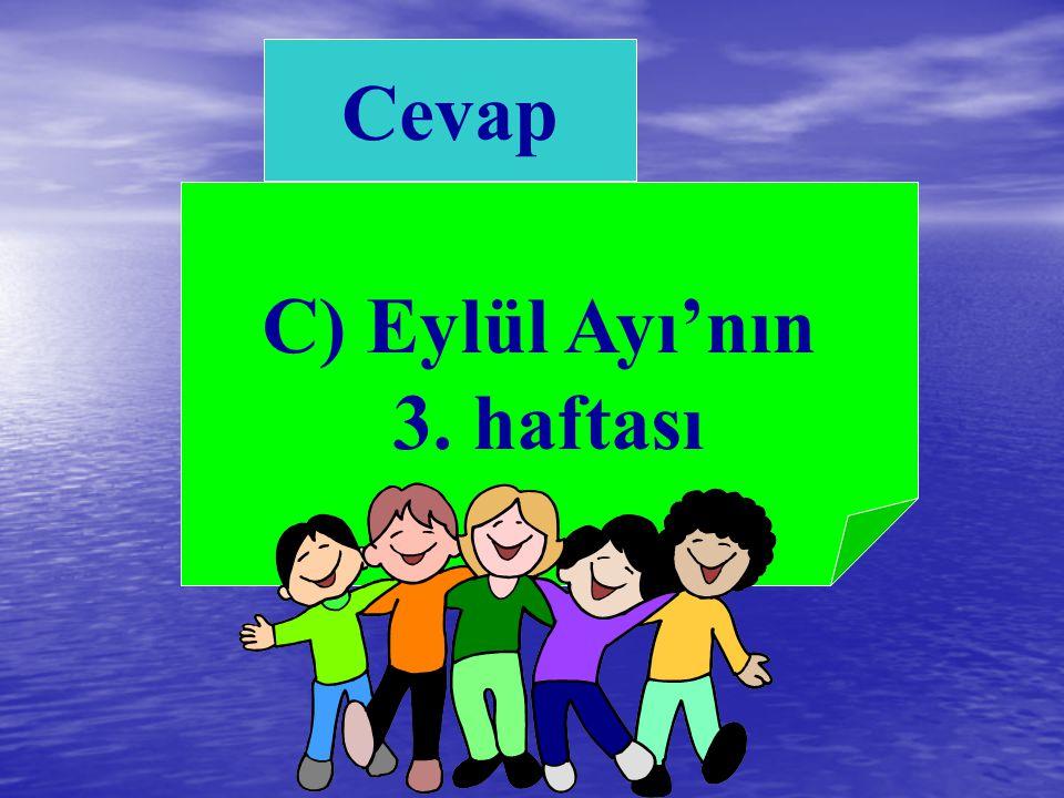 A. 23 Nisan'da B. 19 Mayıs'ta C. Eylül Ayı'nın 3. Haftası 7) İlköğretim Haftası ne zaman kutlanır?
