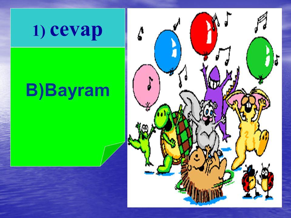 A. Düğün B.Bayram C. Eğlence 1)Milletçe coşku ile kutladığımız özel günlere ne ad verilir ?
