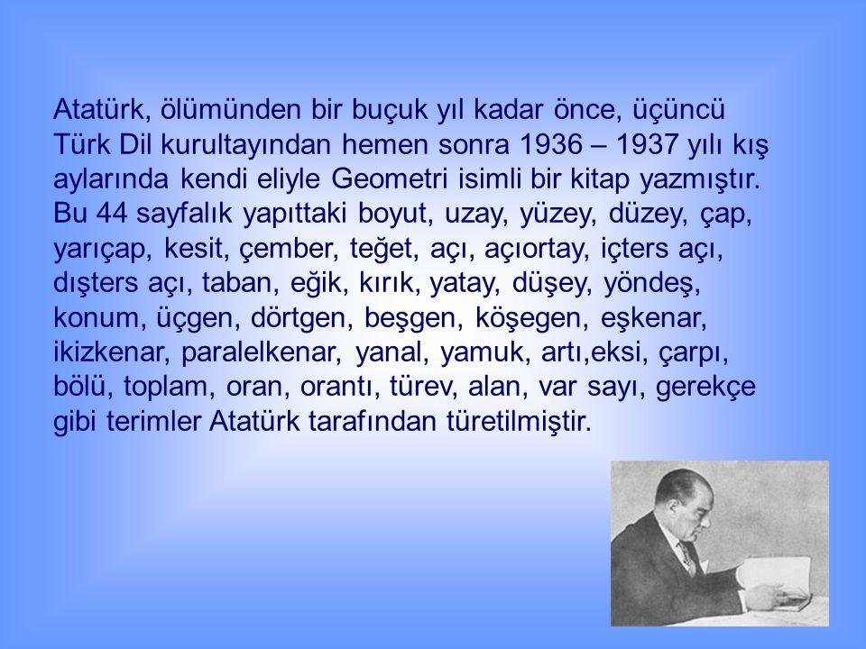 Atatürk, ölümünden bir buçuk yıl kadar önce, üçüncü Türk Dil kurultayından hemen sonra 1936 – 1937 yılı kış aylarında kendi eliyle Geometri isimli bir