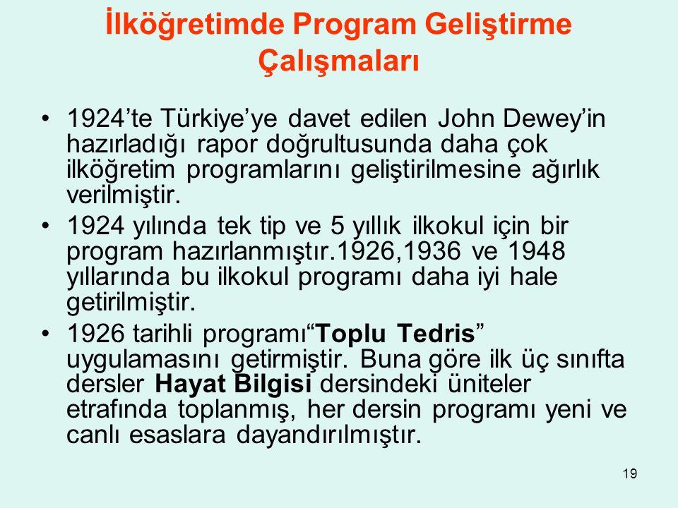 19 İlköğretimde Program Geliştirme Çalışmaları 1924'te Türkiye'ye davet edilen John Dewey'in hazırladığı rapor doğrultusunda daha çok ilköğretim progr