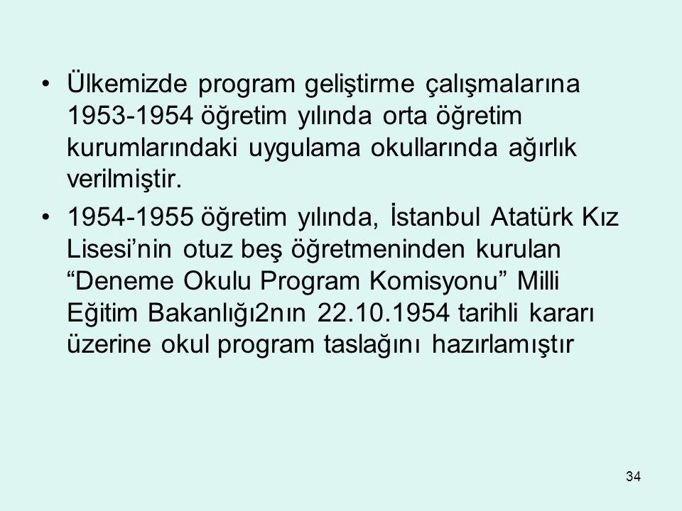 34 Ülkemizde program geliştirme çalışmalarına 1953-1954 öğretim yılında orta öğretim kurumlarındaki uygulama okullarında ağırlık verilmiştir. 1954-195