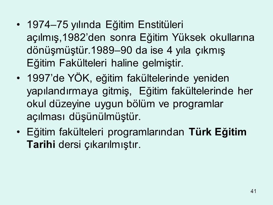 41 1974–75 yılında Eğitim Enstitüleri açılmış,1982'den sonra Eğitim Yüksek okullarına dönüşmüştür.1989–90 da ise 4 yıla çıkmış Eğitim Fakülteleri hali