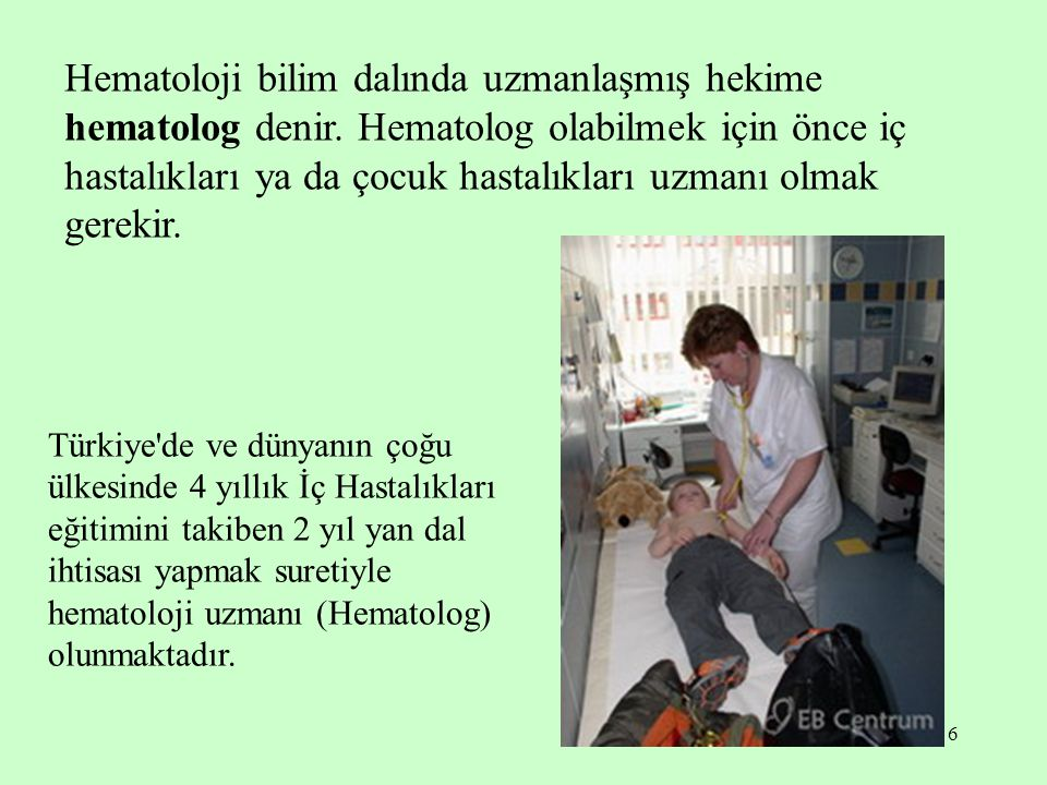 6 Hematoloji bilim dalında uzmanlaşmış hekime hematolog denir. Hematolog olabilmek için önce iç hastalıkları ya da çocuk hastalıkları uzmanı olmak ger