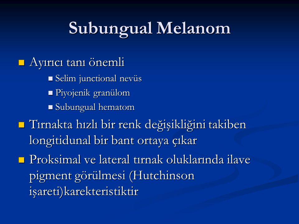 Subungual Melanom Ayırıcı tanı önemli Ayırıcı tanı önemli Selim junctional nevüs Selim junctional nevüs Piyojenik granülom Piyojenik granülom Subungua