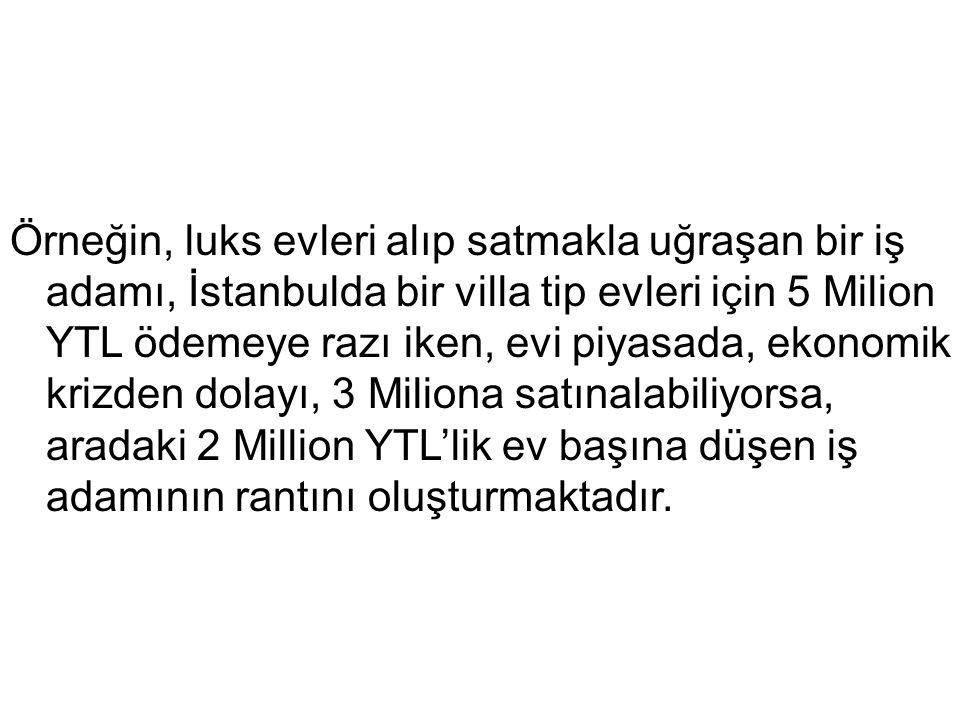 Örneğin, luks evleri alıp satmakla uğraşan bir iş adamı, İstanbulda bir villa tip evleri için 5 Milion YTL ödemeye razı iken, evi piyasada, ekonomik krizden dolayı, 3 Miliona satınalabiliyorsa, aradaki 2 Million YTL'lik ev başına düşen iş adamının rantını oluşturmaktadır.