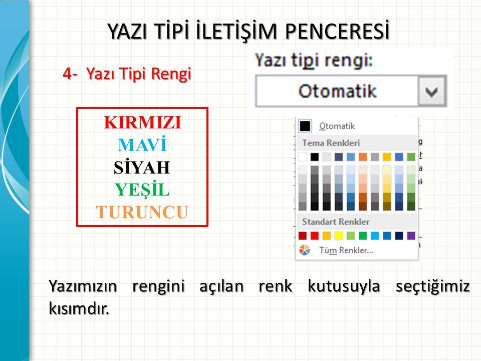 YAZI TİPİ İLETİŞİM PENCERESİ 4- Yazı Tipi Rengi Yazımızın rengini açılan renk kutusuyla seçtiğimiz kısımdır. KIRMIZI MAVİ SİYAH YEŞİL TURUNCU